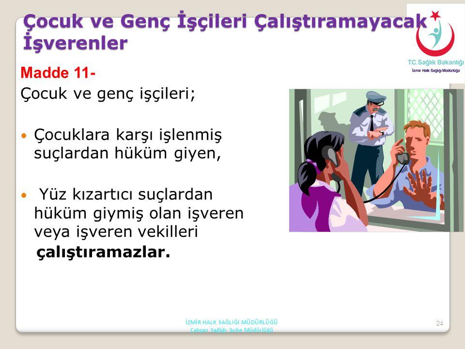 24 Çocuk ve Genç İşçileri Çalıştıramayacak İşverenler Madde 11- Çocuk ve genç işçileri; Çocuklara karşı işlenmiş suçlardan hüküm giyen, Yüz kızartıcı