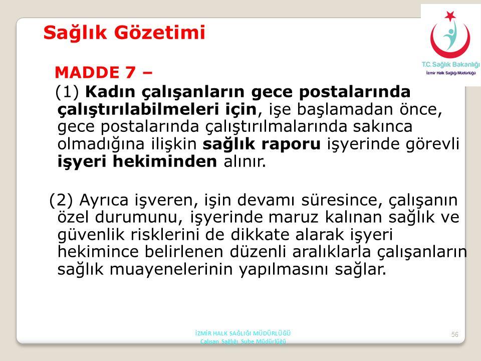 56 Sağlık Gözetimi MADDE 7 – (1) Kadın çalışanların gece postalarında çalıştırılabilmeleri için, işe başlamadan önce, gece postalarında çalıştırılmala