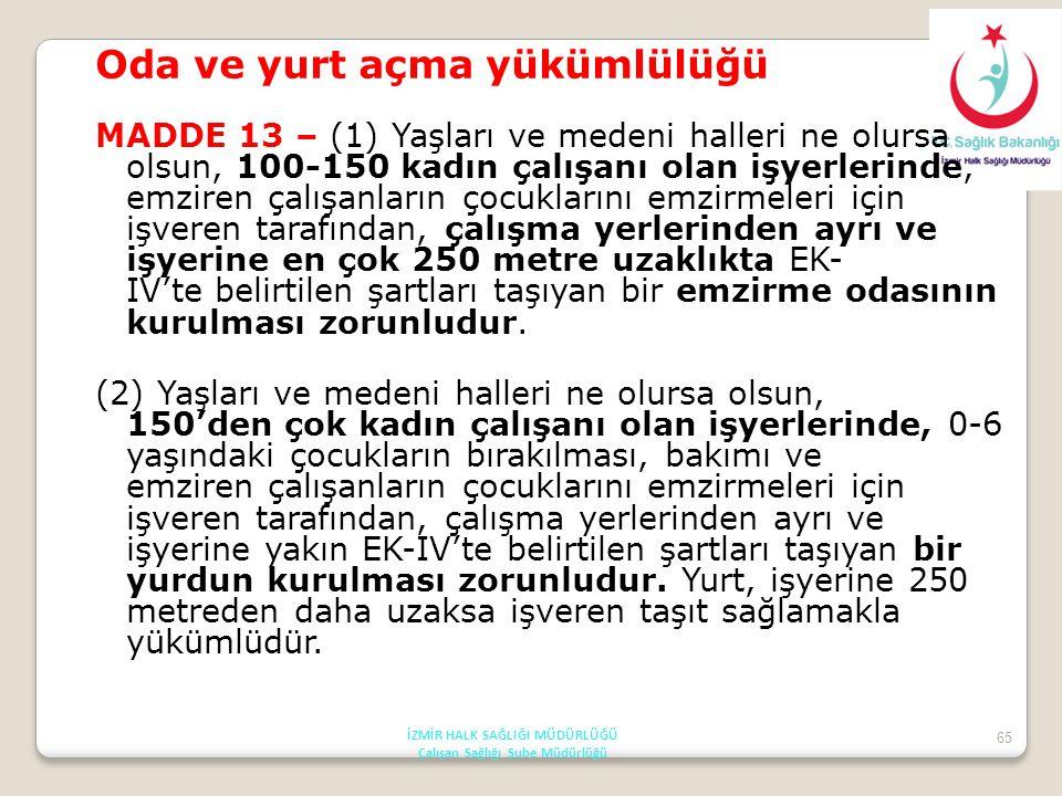 65 Oda ve yurt açma yükümlülüğü MADDE 13 – (1) Yaşları ve medeni halleri ne olursa olsun, 100-150 kadın çalışanı olan işyerlerinde, emziren çalışanlar