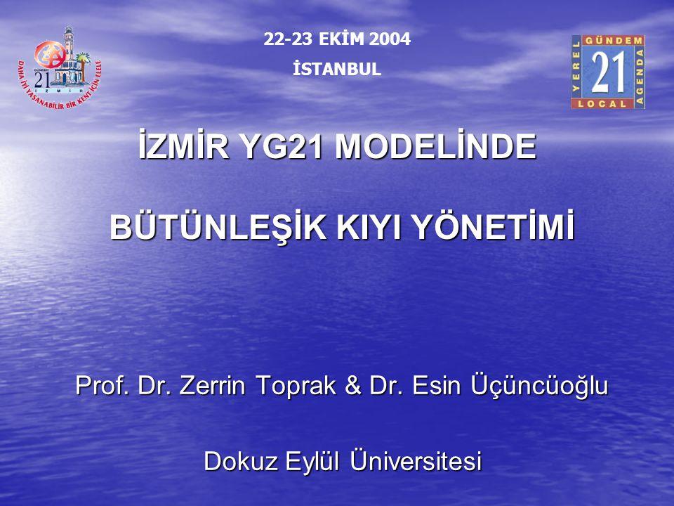 İZMİR YG21 MODELİNDE BÜTÜNLEŞİK KIYI YÖNETİMİ Prof. Dr. Zerrin Toprak & Dr. Esin Üçüncüoğlu Dokuz Eylül Üniversitesi 22-23 EKİM 2004 İSTANBUL