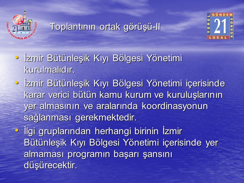 Toplantının ortak görüşü-II İzmir Bütünleşik Kıyı Bölgesi Yönetimi kurulmalıdır. İzmir Bütünleşik Kıyı Bölgesi Yönetimi kurulmalıdır. İzmir Bütünleşik
