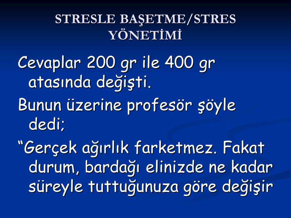 """STRESLE BAŞETME/STRES YÖNETİMİ Cevaplar 200 gr ile 400 gr atasında değişti. Bunun üzerine profesör şöyle dedi; """"Gerçek ağırlık farketmez. Fakat durum,"""