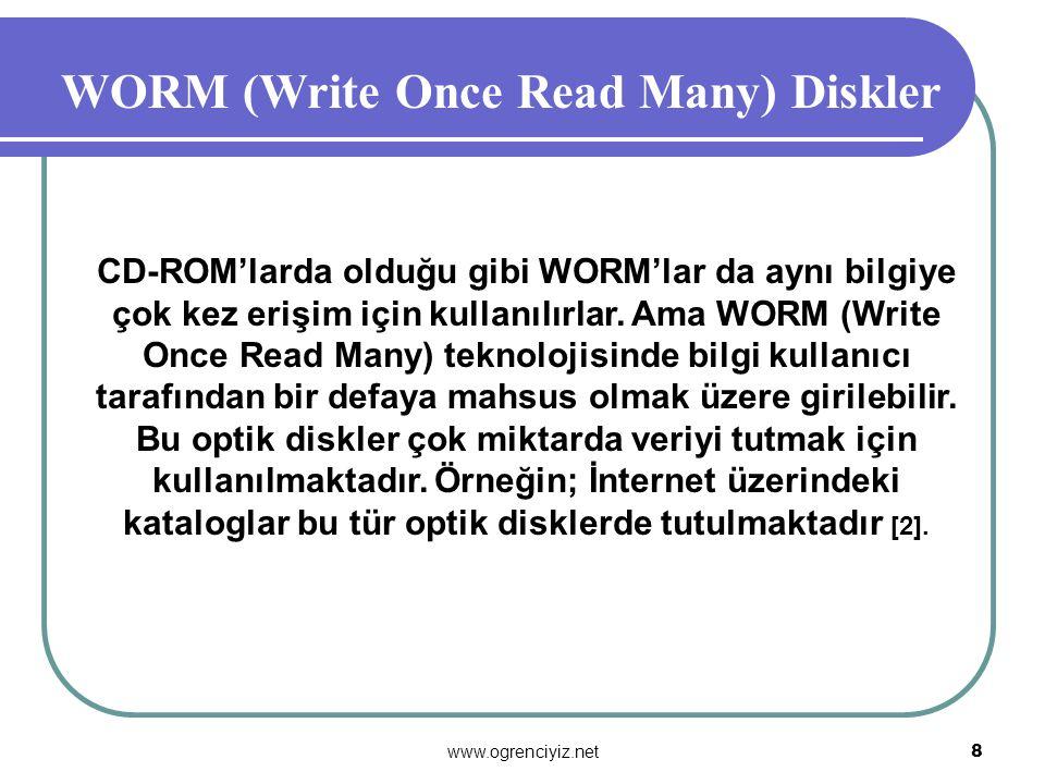 www.ogrenciyiz.net 8 WORM (Write Once Read Many) Diskler CD-ROM'larda olduğu gibi WORM'lar da aynı bilgiye çok kez erişim için kullanılırlar.