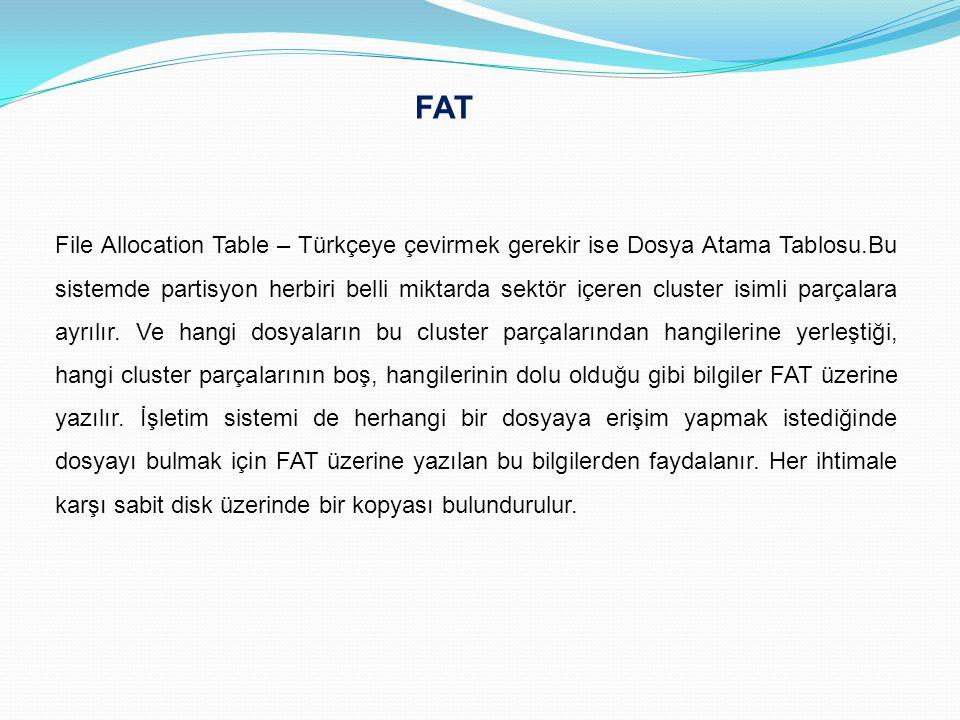 FAT File Allocation Table – Türkçeye çevirmek gerekir ise Dosya Atama Tablosu.Bu sistemde partisyon herbiri belli miktarda sektör içeren cluster isiml