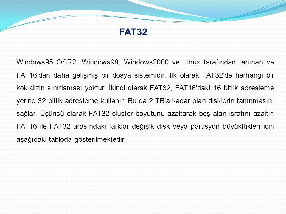 FAT32 Windows95 OSR2, Windows98, Windows2000 ve Linux tarafından tanınan ve FAT16'dan daha gelişmiş bir dosya sistemidir. İlk olarak FAT32'de herhangi
