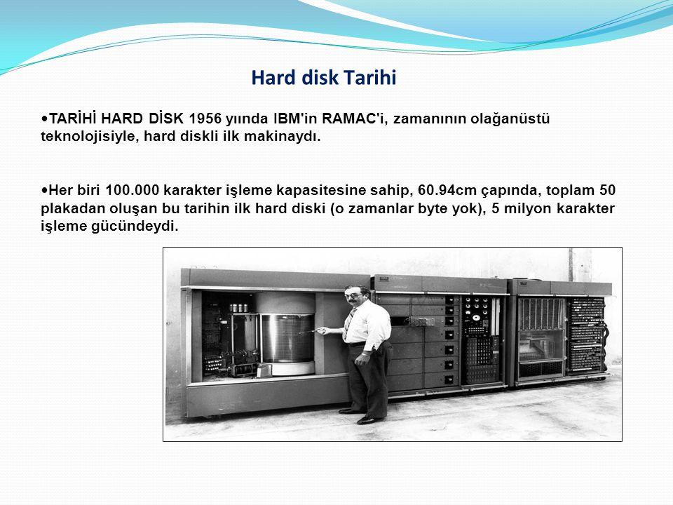 Hard disk Tarihi TARİHİ HARD DİSK 1956 yıında IBM'in RAMAC'i, zamanının olağanüstü teknolojisiyle, hard diskli ilk makinaydı. Her biri 100.000 karakte