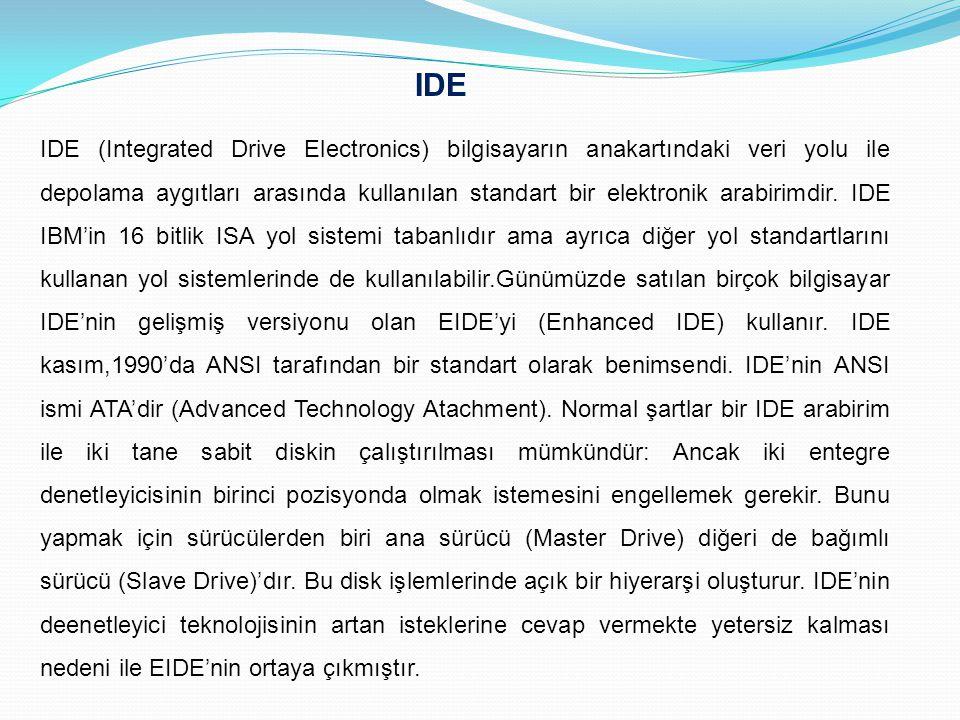 IDE IDE (Integrated Drive Electronics) bilgisayarın anakartındaki veri yolu ile depolama aygıtları arasında kullanılan standart bir elektronik arabiri