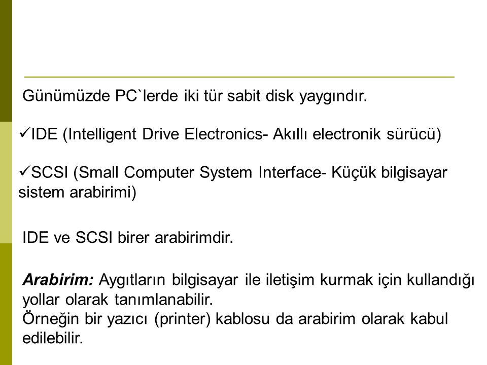 Günümüzde PC`lerde iki tür sabit disk yaygındır. IDE (Intelligent Drive Electronics- Akıllı electronik sürücü) SCSI (Small Computer System Interface-