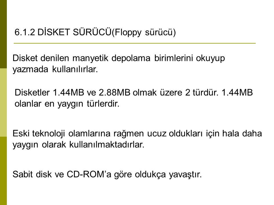 6.1.2 DİSKET SÜRÜCÜ(Floppy sürücü) Disket denilen manyetik depolama birimlerini okuyup yazmada kullanılırlar. Disketler 1.44MB ve 2.88MB olmak üzere 2