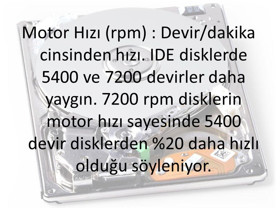 Motor Hızı (rpm) : Devir/dakika cinsinden hızı. IDE disklerde 5400 ve 7200 devirler daha yaygın. 7200 rpm disklerin motor hızı sayesinde 5400 devir di