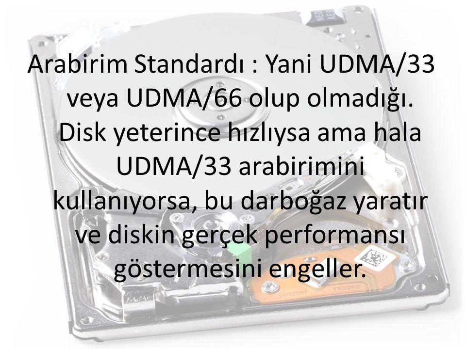 Arabirim Standardı : Yani UDMA/33 veya UDMA/66 olup olmadığı. Disk yeterince hızlıysa ama hala UDMA/33 arabirimini kullanıyorsa, bu darboğaz yaratır v
