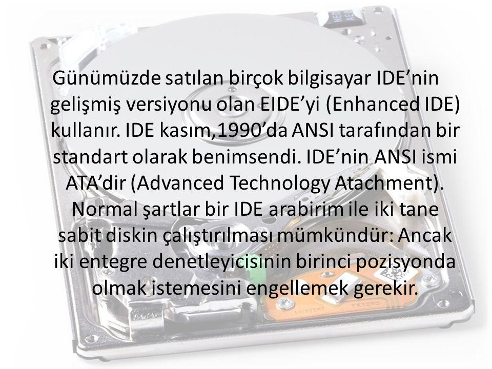 Günümüzde satılan birçok bilgisayar IDE'nin gelişmiş versiyonu olan EIDE'yi (Enhanced IDE) kullanır. IDE kasım,1990'da ANSI tarafından bir standart ol