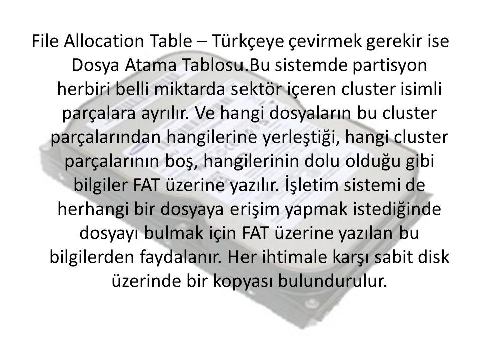 File Allocation Table – Türkçeye çevirmek gerekir ise Dosya Atama Tablosu.Bu sistemde partisyon herbiri belli miktarda sektör içeren cluster isimli pa