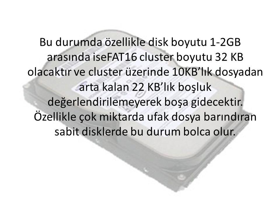 Bu durumda özellikle disk boyutu 1-2GB arasında iseFAT16 cluster boyutu 32 KB olacaktır ve cluster üzerinde 10KB'lık dosyadan arta kalan 22 KB'lık boş