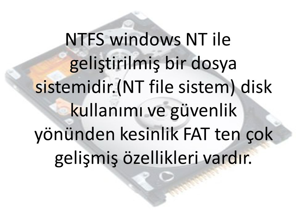 NTFS windows NT ile geliştirilmiş bir dosya sistemidir.(NT file sistem) disk kullanımı ve güvenlik yönünden kesinlik FAT ten çok gelişmiş özellikleri vardır.