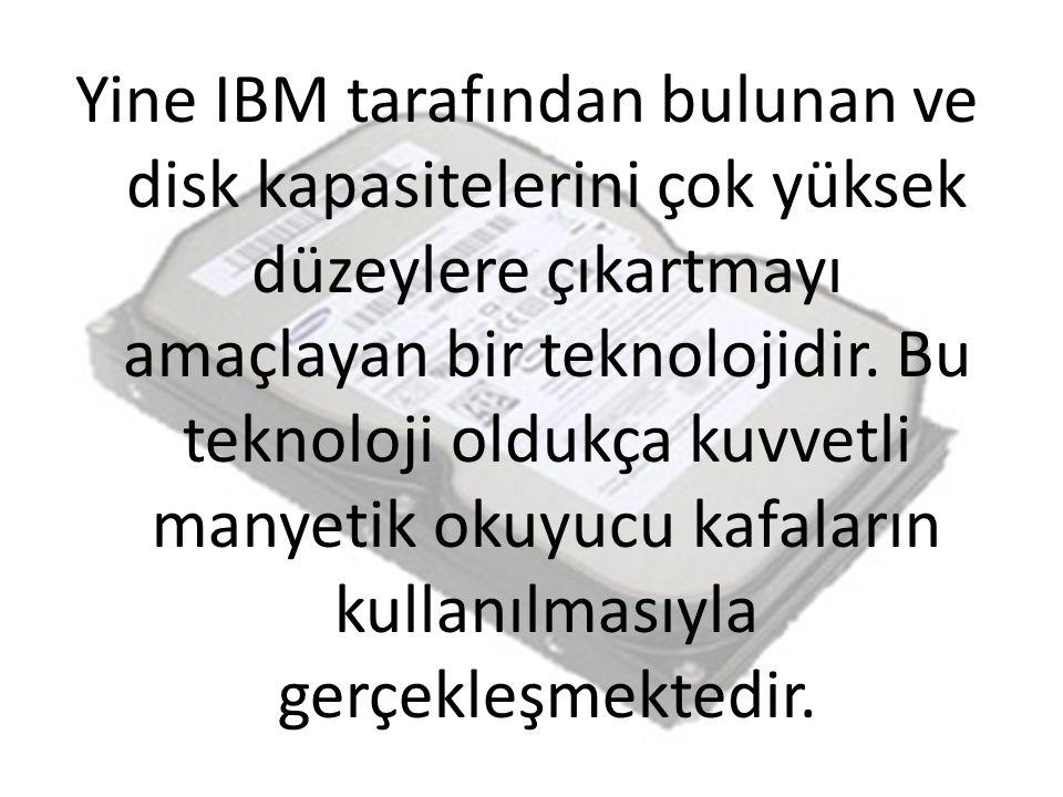 Yine IBM tarafından bulunan ve disk kapasitelerini çok yüksek düzeylere çıkartmayı amaçlayan bir teknolojidir. Bu teknoloji oldukça kuvvetli manyetik
