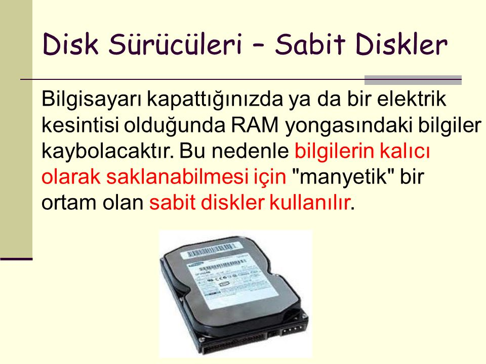 Disk Sürücüleri – Sabit Diskler Bilgisayarı kapattığınızda ya da bir elektrik kesintisi olduğunda RAM yongasındaki bilgiler kaybolacaktır. Bu nedenle
