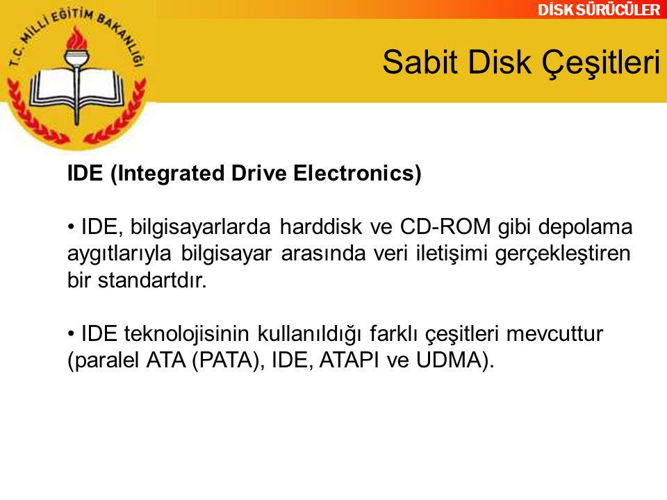 DİSK SÜRÜCÜLER Sabit Disk Çeşitleri IDE (Integrated Drive Electronics) IDE, bilgisayarlarda harddisk ve CD-ROM gibi depolama aygıtlarıyla bilgisayar a