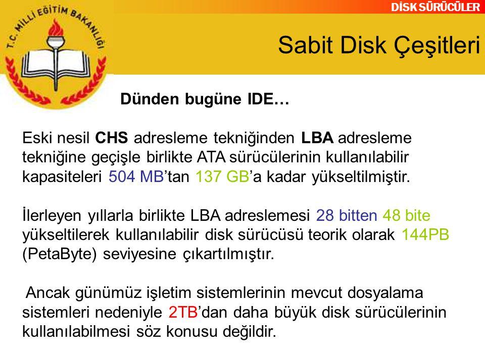 DİSK SÜRÜCÜLER Sabit Disk Çeşitleri Dünden bugüne IDE… Eski nesil CHS adresleme tekniğinden LBA adresleme tekniğine geçişle birlikte ATA sürücülerinin