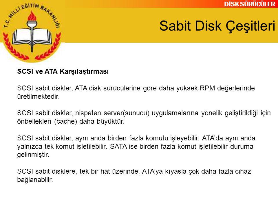 DİSK SÜRÜCÜLER Sabit Disk Çeşitleri SCSI ve ATA Karşılaştırması SCSI sabit diskler, ATA disk sürücülerine göre daha yüksek RPM değerlerinde üretilmekt