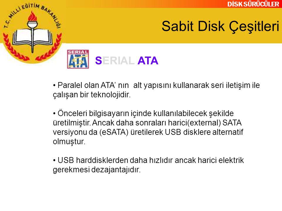 DİSK SÜRÜCÜLER Sabit Disk Çeşitleri Paralel olan ATA' nın alt yapısını kullanarak seri iletişim ile çalışan bir teknolojidir. Önceleri bilgisayarın iç