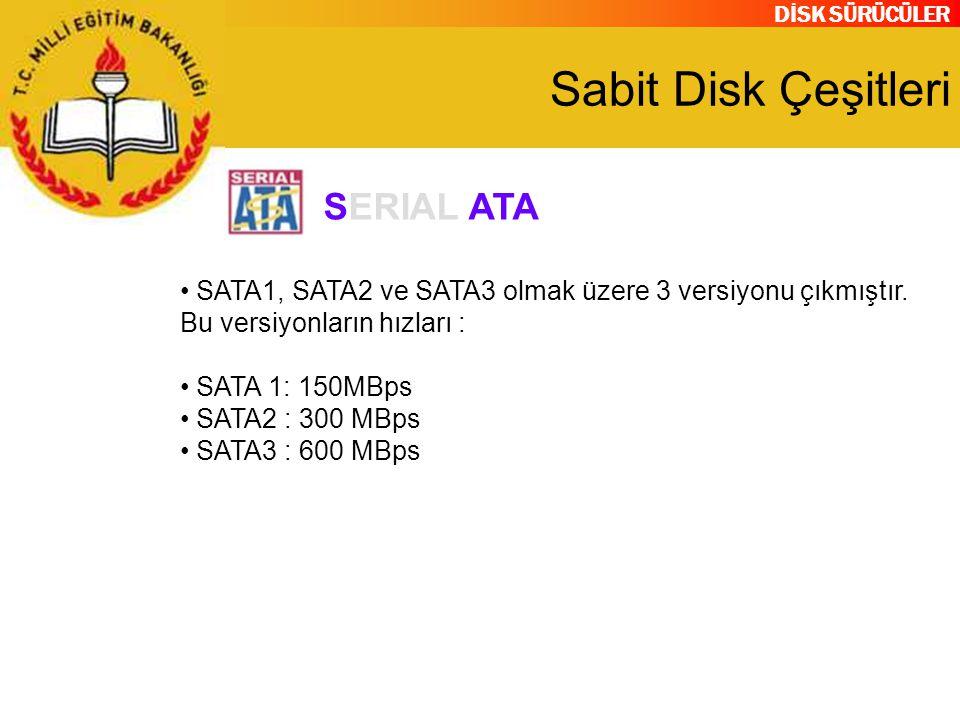 DİSK SÜRÜCÜLER Sabit Disk Çeşitleri SATA1, SATA2 ve SATA3 olmak üzere 3 versiyonu çıkmıştır. Bu versiyonların hızları : SATA 1: 150MBps SATA2 : 300 MB