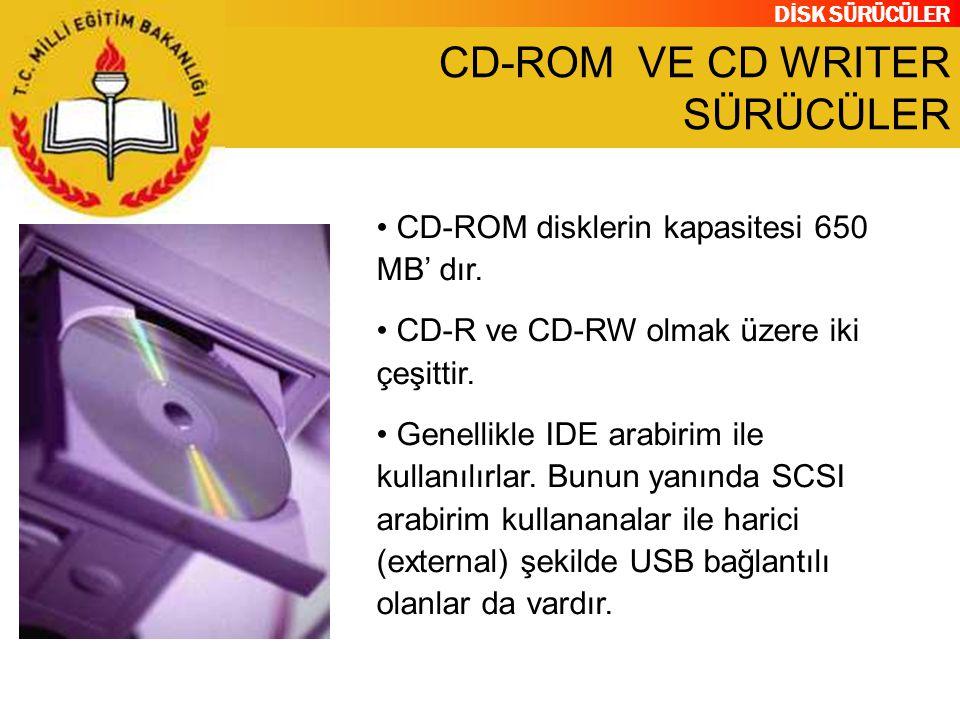 DİSK SÜRÜCÜLER CD-ROM VE CD WRITER SÜRÜCÜLER CD-ROM disklerin kapasitesi 650 MB' dır. CD-R ve CD-RW olmak üzere iki çeşittir. Genellikle IDE arabirim