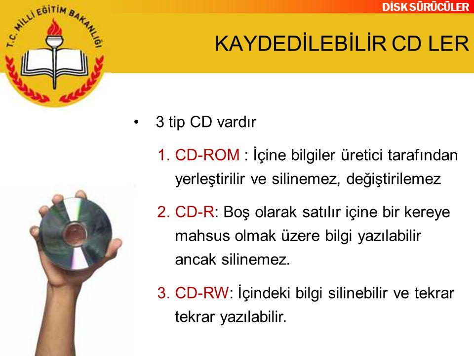 DİSK SÜRÜCÜLER KAYDEDİLEBİLİR CD LER 3 tip CD vardır 1.CD-ROM : İçine bilgiler üretici tarafından yerleştirilir ve silinemez, değiştirilemez 2.CD-R: B