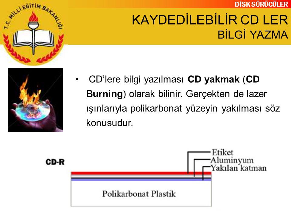 DİSK SÜRÜCÜLER KAYDEDİLEBİLİR CD LER BİLGİ YAZMA CD'lere bilgi yazılması CD yakmak (CD Burning) olarak bilinir. Gerçekten de lazer ışınlarıyla polikar