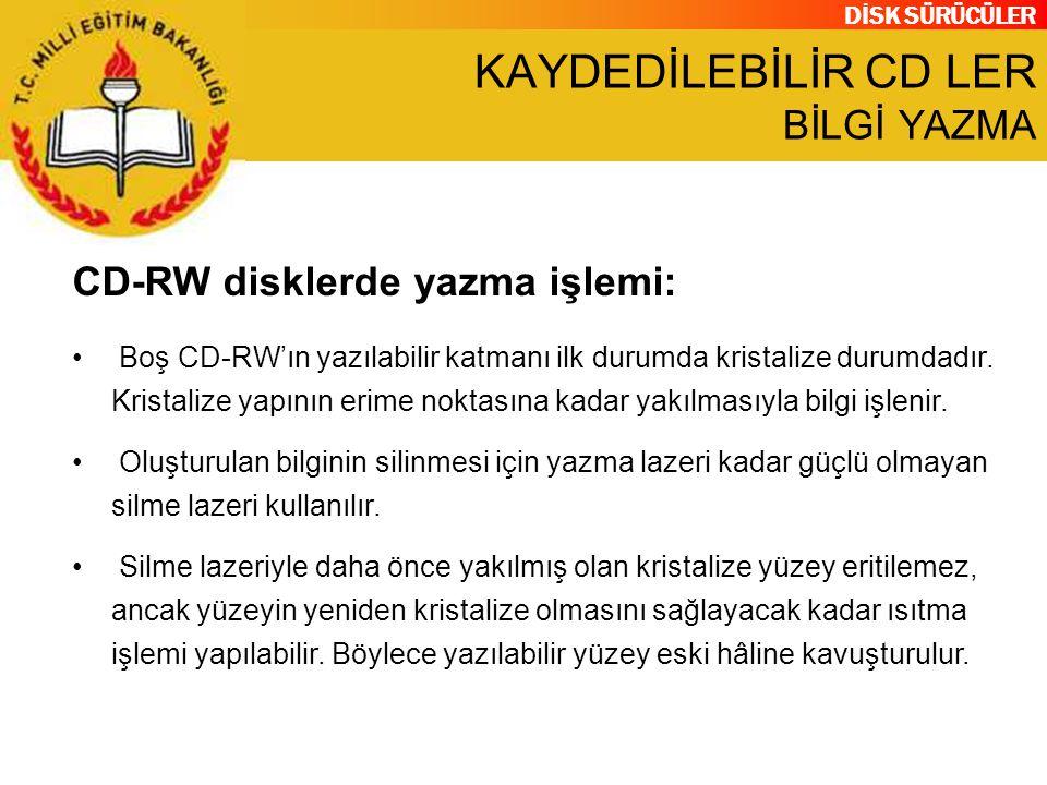 DİSK SÜRÜCÜLER KAYDEDİLEBİLİR CD LER BİLGİ YAZMA CD-RW disklerde yazma işlemi: Boş CD-RW'ın yazılabilir katmanı ilk durumda kristalize durumdadır. Kri