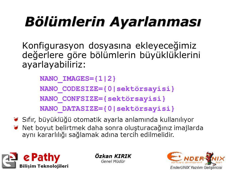 EnderUNIX Yazılım Geliştiricisi Özkan KIRIK Genel Müdür Bölümlerin Ayarlanması Konfigurasyon dosyasına ekleyeceğimiz değerlere göre bölümlerin büyüklüklerini ayarlayabiliriz: NANO_IMAGES={1|2} NANO_CODESIZE={0|sektörsayisi} NANO_CONFSIZE={sektörsayisi} NANO_DATASIZE={0|sektörsayisi} Sıfır, büyüklüğü otomatik ayarla anlamında kullanılıyor Net boyut belirtmek daha sonra oluşturacağınız imajlarda aynı kararlılığı sağlamak adına tercih edilmelidir.