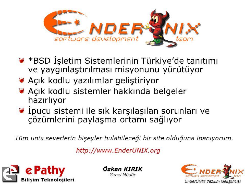 EnderUNIX Yazılım Geliştiricisi Özkan KIRIK Genel Müdür *BSD İşletim Sistemlerinin Türkiye'de tanıtımı ve yaygınlaştırılması misyonunu yürütüyor Açık kodlu yazılımlar geliştiriyor Açık kodlu sistemler hakkında belgeler hazırlıyor İpucu sistemi ile sık karşılaşılan sorunları ve çözümlerini paylaşma ortamı sağlıyor Tüm unix severlerin bişeyler bulabileceği bir site olduğuna inanıyorum.