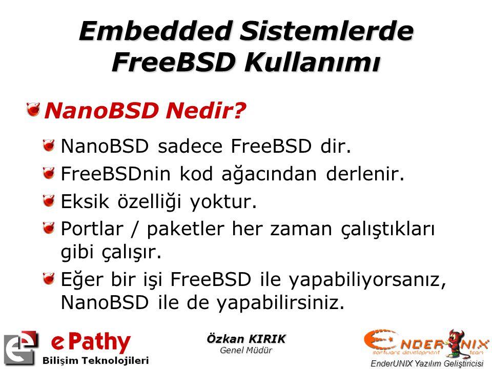 EnderUNIX Yazılım Geliştiricisi Özkan KIRIK Genel Müdür Embedded Sistemlerde FreeBSD Kullanımı NanoBSD Nedir? NanoBSD sadece FreeBSD dir. FreeBSDnin k