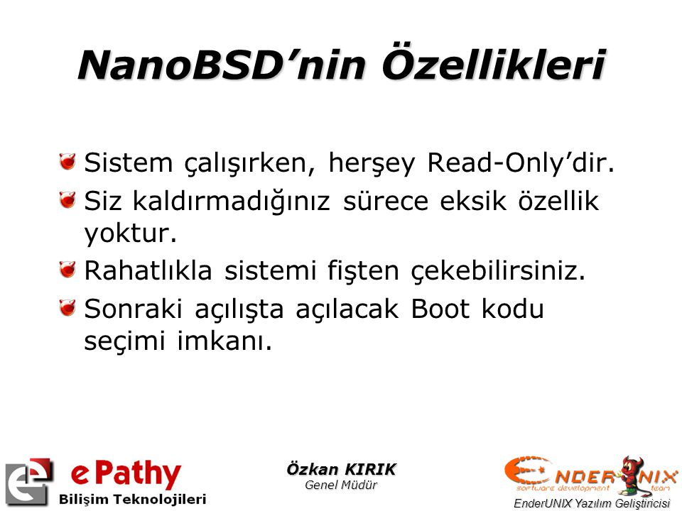 EnderUNIX Yazılım Geliştiricisi Özkan KIRIK Genel Müdür NanoBSD'nin Özellikleri Sistem çalışırken, herşey Read-Only'dir. Siz kaldırmadığınız sürece ek