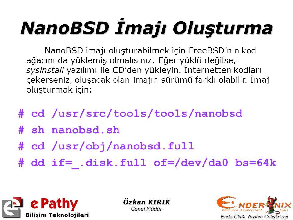 EnderUNIX Yazılım Geliştiricisi Özkan KIRIK Genel Müdür NanoBSD İmajı Oluşturma # cd /usr/src/tools/tools/nanobsd # sh nanobsd.sh # cd /usr/obj/nanobsd.full # dd if=_.disk.full of=/dev/da0 bs=64k NanoBSD imajı oluşturabilmek için FreeBSD'nin kod ağacını da yüklemiş olmalısınız.