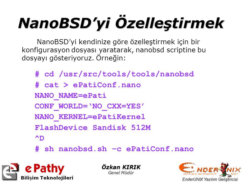 EnderUNIX Yazılım Geliştiricisi Özkan KIRIK Genel Müdür NanoBSD'yi Özelleştirmek # cd /usr/src/tools/tools/nanobsd # cat > ePatiConf.nano NANO_NAME=eP