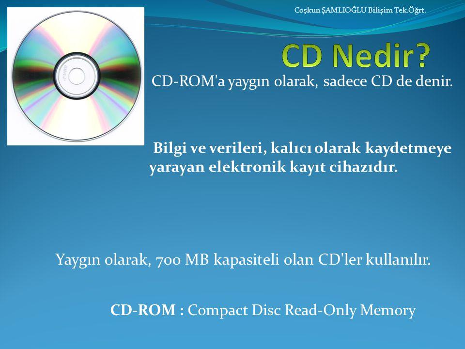CD-ROM'a yaygın olarak, sadece CD de denir. Bilgi ve verileri, kalıcı olarak kaydetmeye yarayan elektronik kayıt cihazıdır. Coşkun ŞAMLIOĞLU Bilişim T