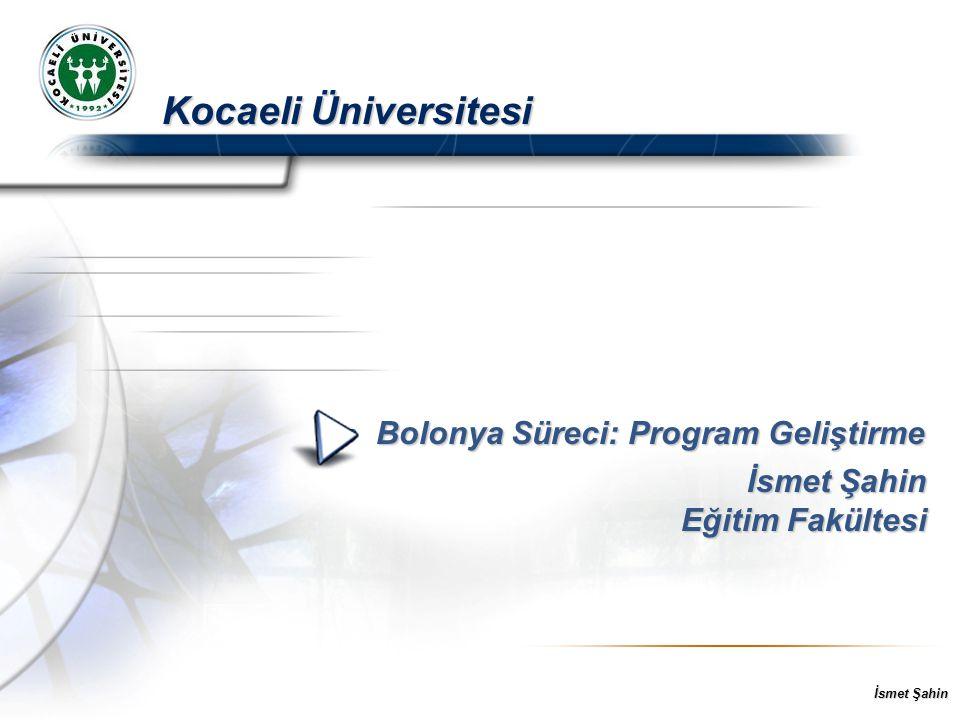 İsmet Şahin Kocaeli Üniversitesi Bolonya Süreci: Program Geliştirme Bolonya Süreci: Program Geliştirme İsmet Şahin Eğitim Fakültesi