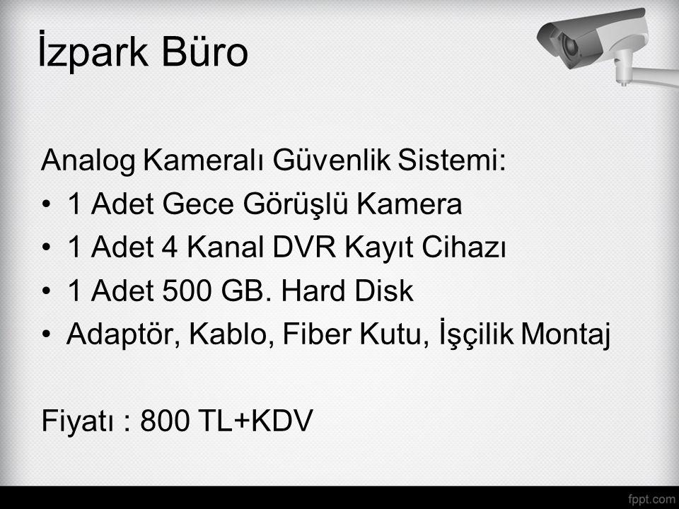İzpark Büro Analog Kameralı Güvenlik Sistemi: 1 Adet Gece Görüşlü Kamera 1 Adet 4 Kanal DVR Kayıt Cihazı 1 Adet 500 GB. Hard Disk Adaptör, Kablo, Fibe