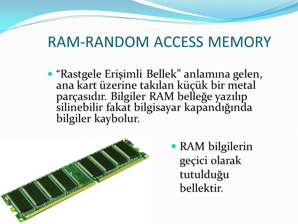 """RAM-RANDOM ACCESS MEMORY """" Rastgele Erişimli Bellek"""" anlamına gelen, ana kart üzerine takılan küçük bir metal parçasıdır. Bilgiler RAM belleğe yazılıp"""