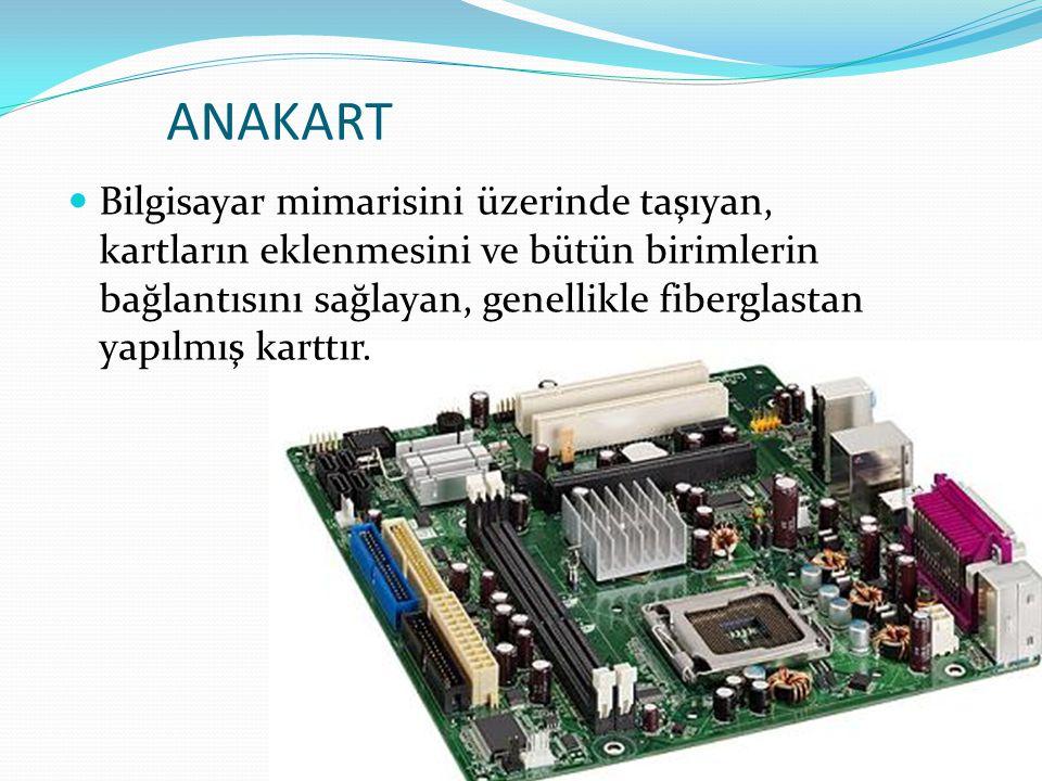 ANAKART Bilgisayar mimarisini üzerinde taşıyan, kartların eklenmesini ve bütün birimlerin bağlantısını sağlayan, genellikle fiberglastan yapılmış kart
