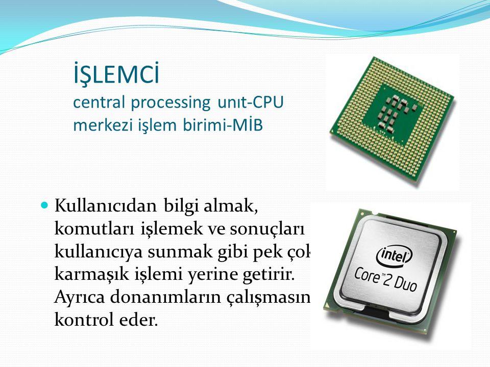 İŞLEMCİ central processing unıt-CPU merkezi işlem birimi-MİB Kullanıcıdan bilgi almak, komutları işlemek ve sonuçları kullanıcıya sunmak gibi pek çok