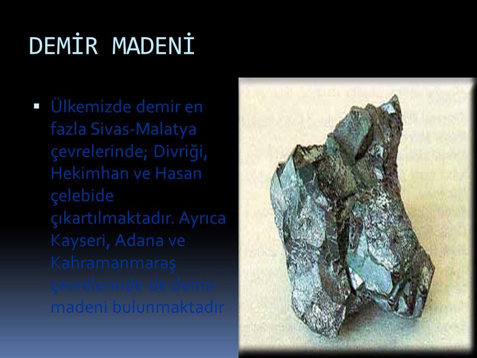 DEMİR MADENİ  Ülkemizde demir en fazla Sivas-Malatya çevrelerinde; Divriği, Hekimhan ve Hasan çelebide çıkartılmaktadır. Ayrıca Kayseri, Adana ve Kah