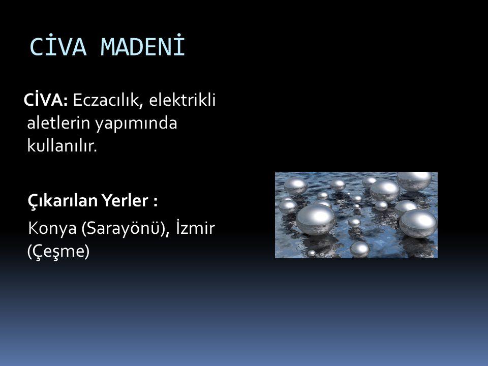 CİVA MADENİ CİVA: Eczacılık, elektrikli aletlerin yapımında kullanılır. Çıkarılan Yerler : Konya (Sarayönü), İzmir (Çeşme)