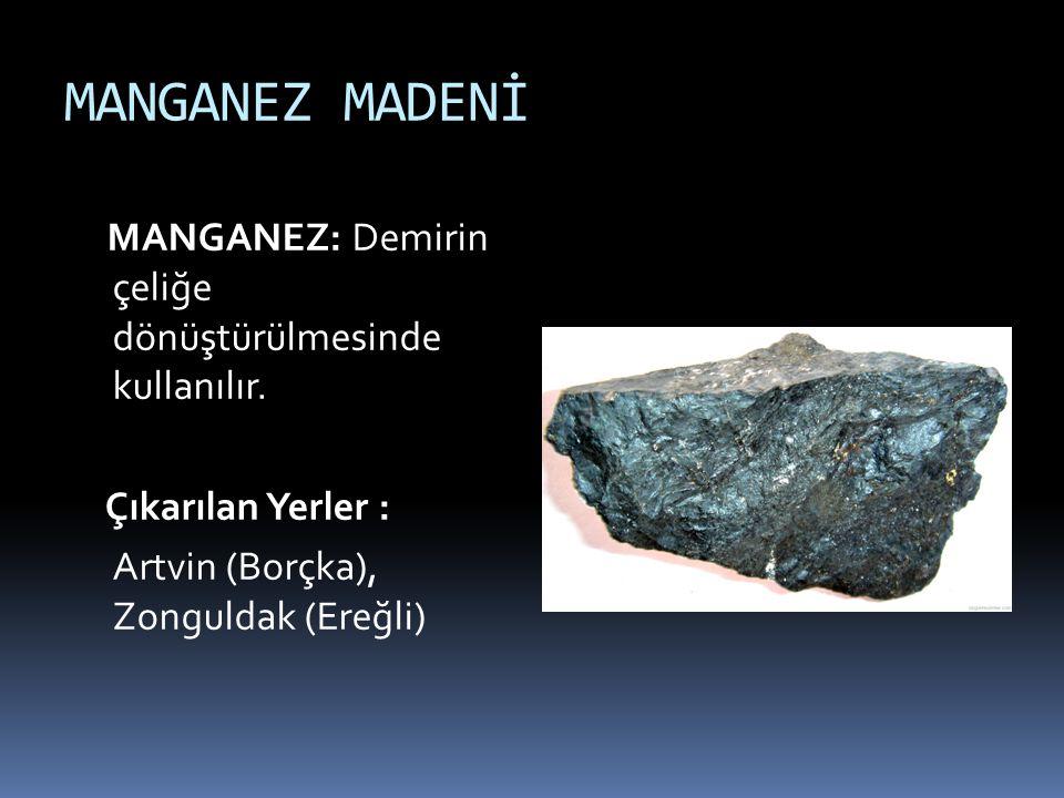 MANGANEZ MADENİ MANGANEZ: Demirin çeliğe dönüştürülmesinde kullanılır. Çıkarılan Yerler : Artvin (Borçka), Zonguldak (Ereğli)