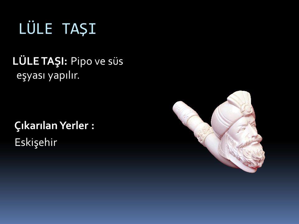 LÜLE TAŞI LÜLE TAŞI: Pipo ve süs eşyası yapılır. Çıkarılan Yerler : Eskişehir