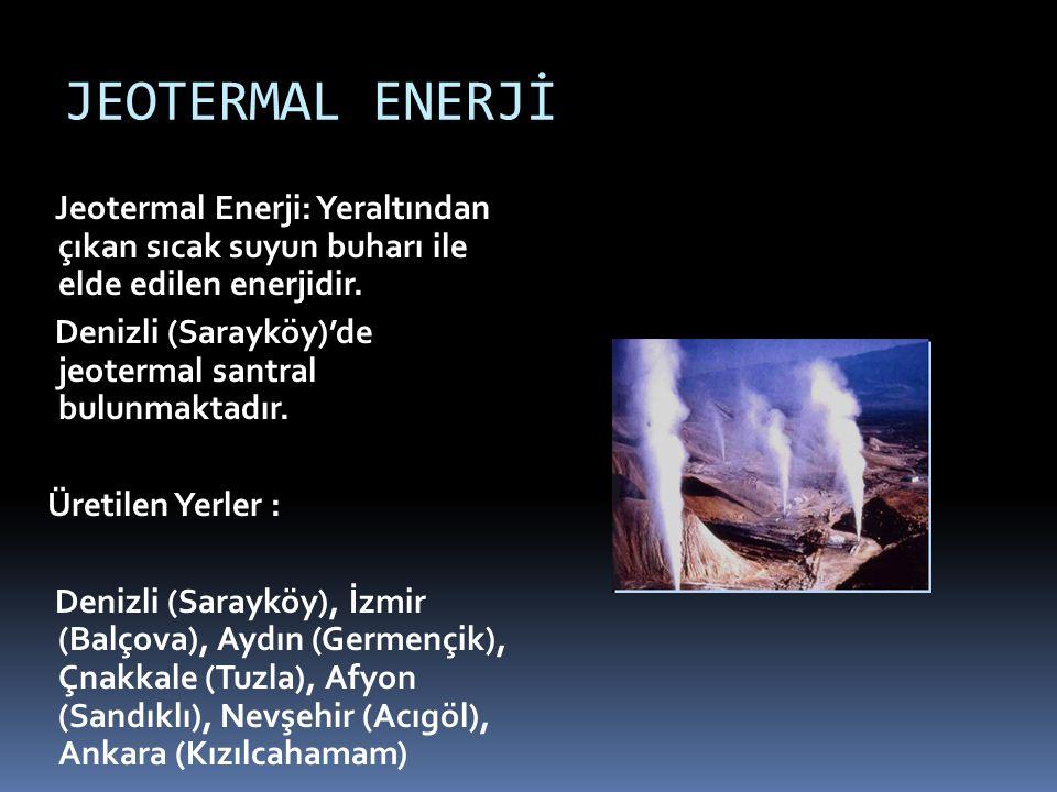 JEOTERMAL ENERJİ Jeotermal Enerji: Yeraltından çıkan sıcak suyun buharı ile elde edilen enerjidir. Denizli (Sarayköy)'de jeotermal santral bulunmaktad