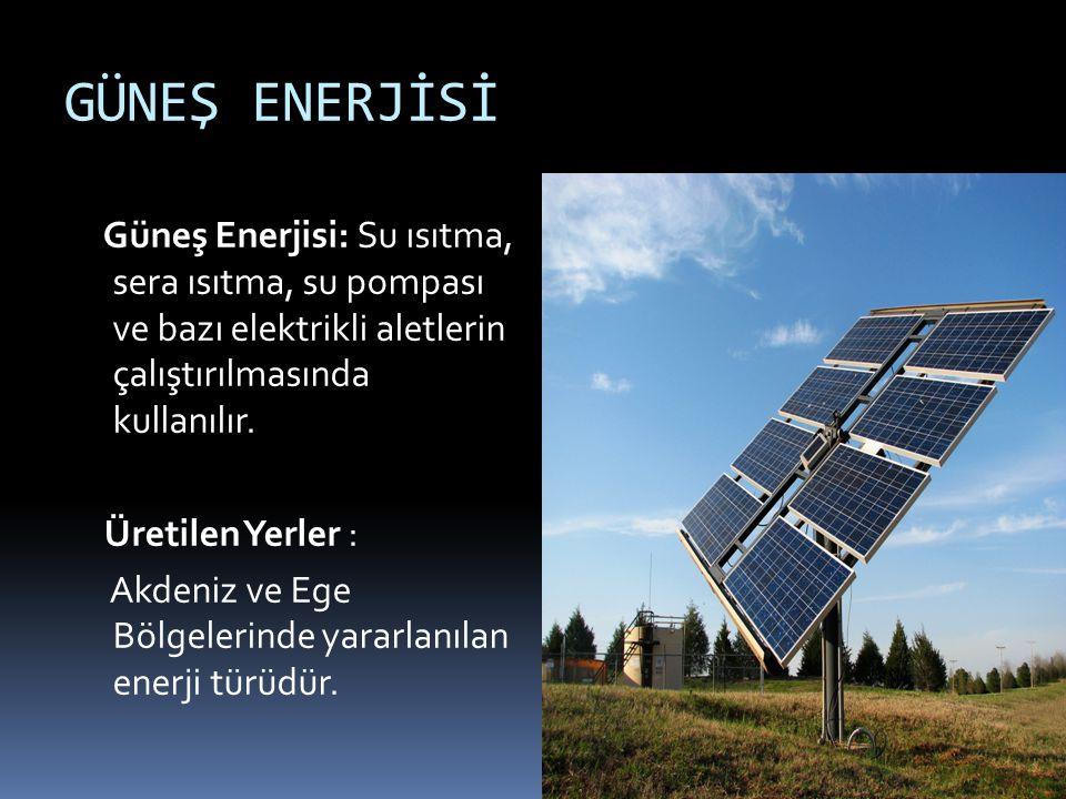 GÜNEŞ ENERJİSİ Güneş Enerjisi: Su ısıtma, sera ısıtma, su pompası ve bazı elektrikli aletlerin çalıştırılmasında kullanılır. Üretilen Yerler : Akdeniz