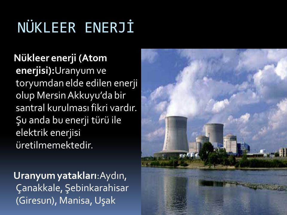 NÜKLEER ENERJİ Nükleer enerji (Atom enerjisi):Uranyum ve toryumdan elde edilen enerji olup Mersin Akkuyu'da bir santral kurulması fikri vardır. Şu and