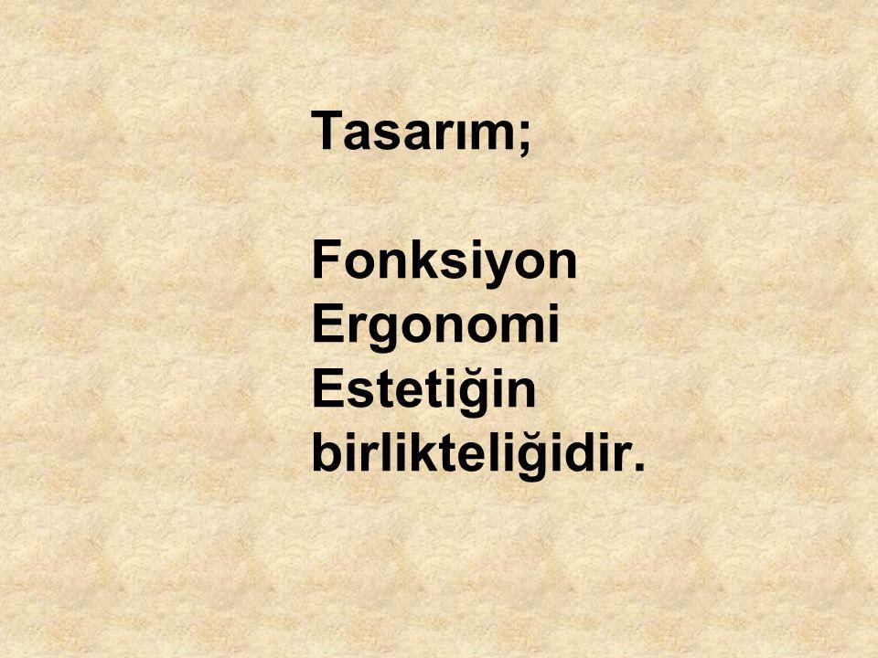 Tasarım; Fonksiyon Ergonomi Estetiğin birlikteliğidir.
